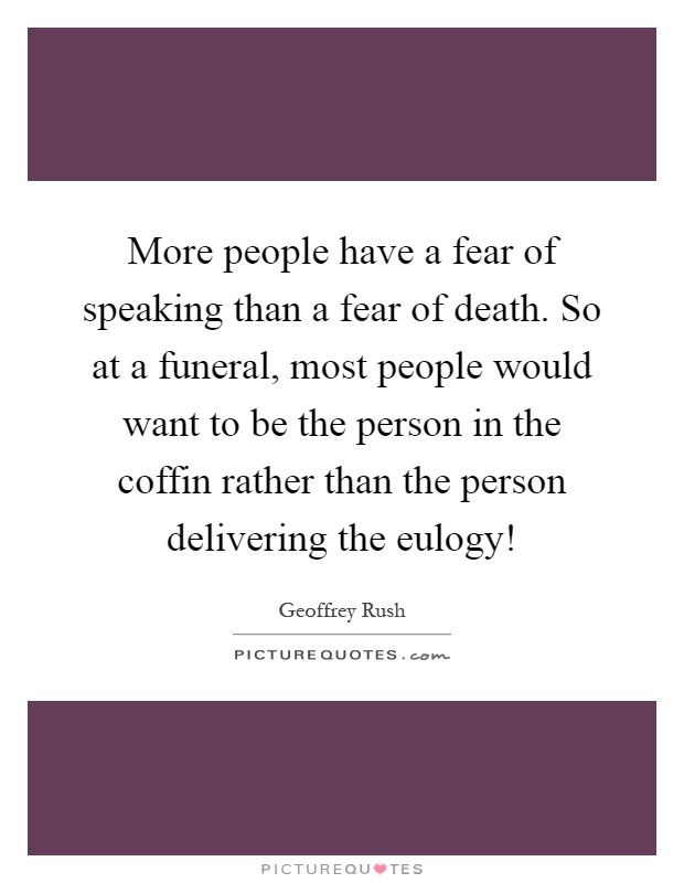 More people have a fear of speaking than a fear of death. So at a funeral, most people would want to be the person in the coffin rather than the person delivering the eulogy! Picture Quote #1