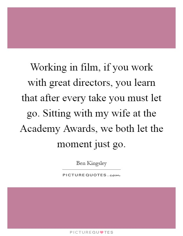 Working in film, if you work with great directors, you learn that after every take you must let go. Sitting with my wife at the Academy Awards, we both let the moment just go Picture Quote #1