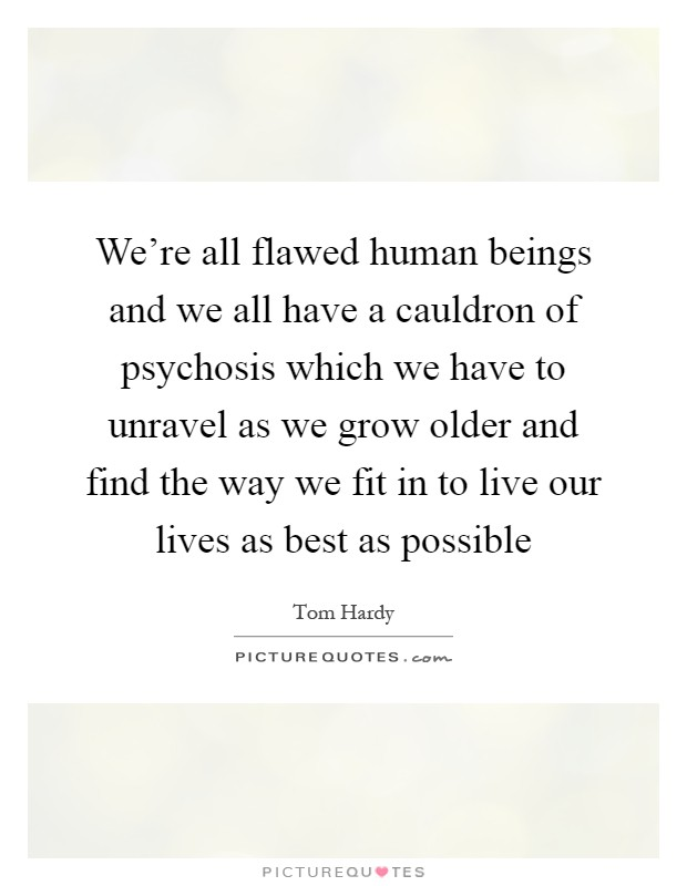 We're all flawed human beings and we all have a cauldron of psychosis which we have to unravel as we grow older and find the way we fit in to live our lives as best as possible Picture Quote #1