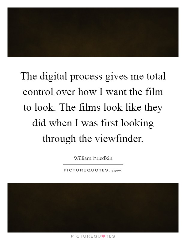 The digital process gives me total control over how I want the film to look. The films look like they did when I was first looking through the viewfinder Picture Quote #1
