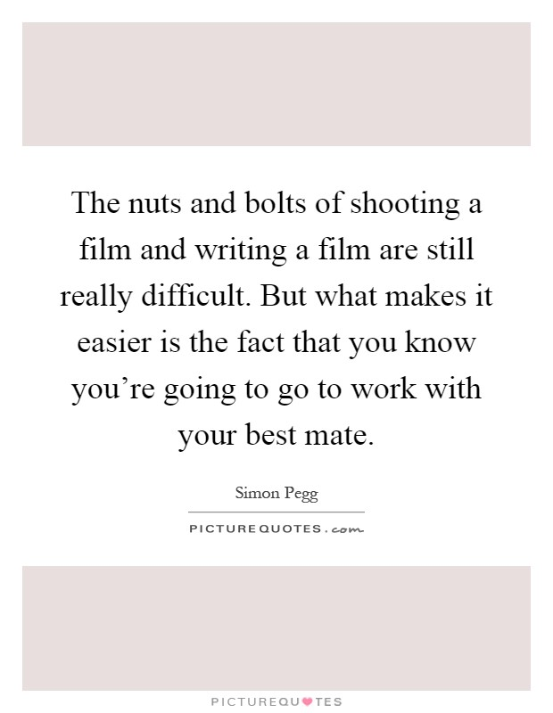 The nuts and bolts of shooting a film and writing a film are still really difficult. But what makes it easier is the fact that you know you're going to go to work with your best mate Picture Quote #1