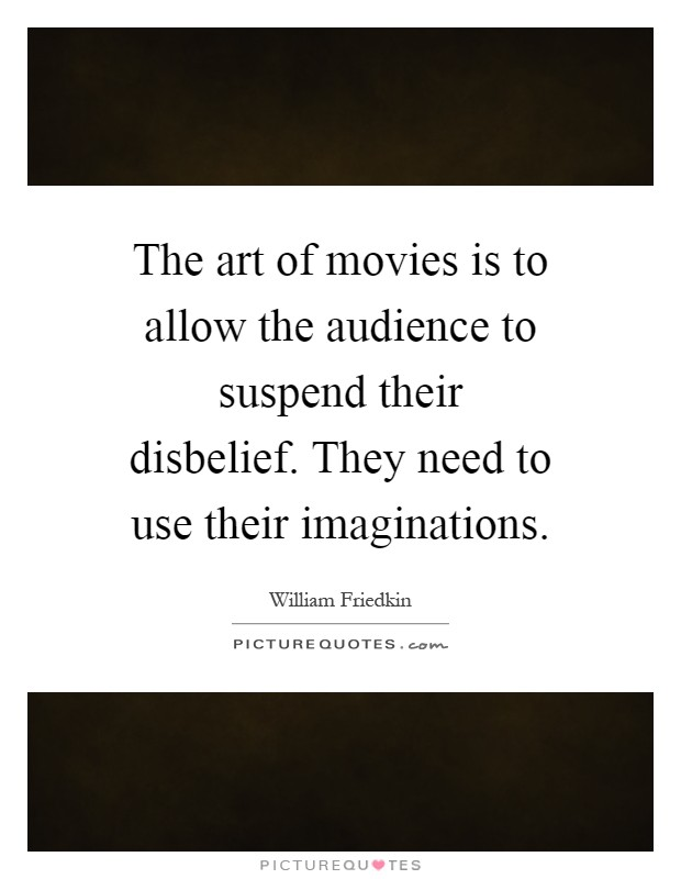 The art of movies is to allow the audience to suspend their disbelief. They need to use their imaginations Picture Quote #1