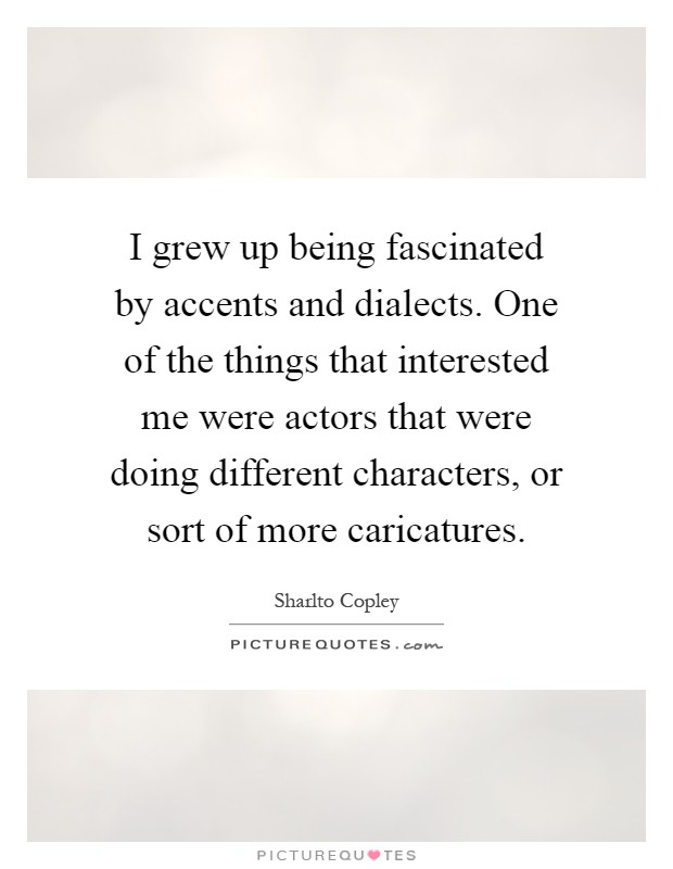I grew up being fascinated by accents and dialects. One of the things that interested me were actors that were doing different characters, or sort of more caricatures Picture Quote #1