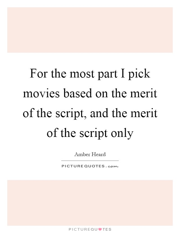 For the most part I pick movies based on the merit of the script, and the merit of the script only Picture Quote #1