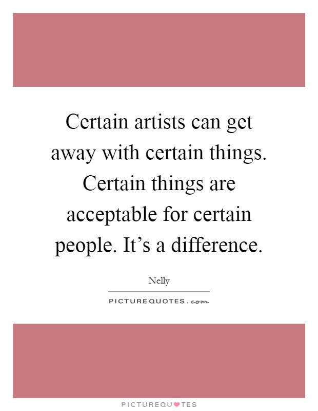 Certain artists can get away with certain things. Certain things are acceptable for certain people. It's a difference Picture Quote #1