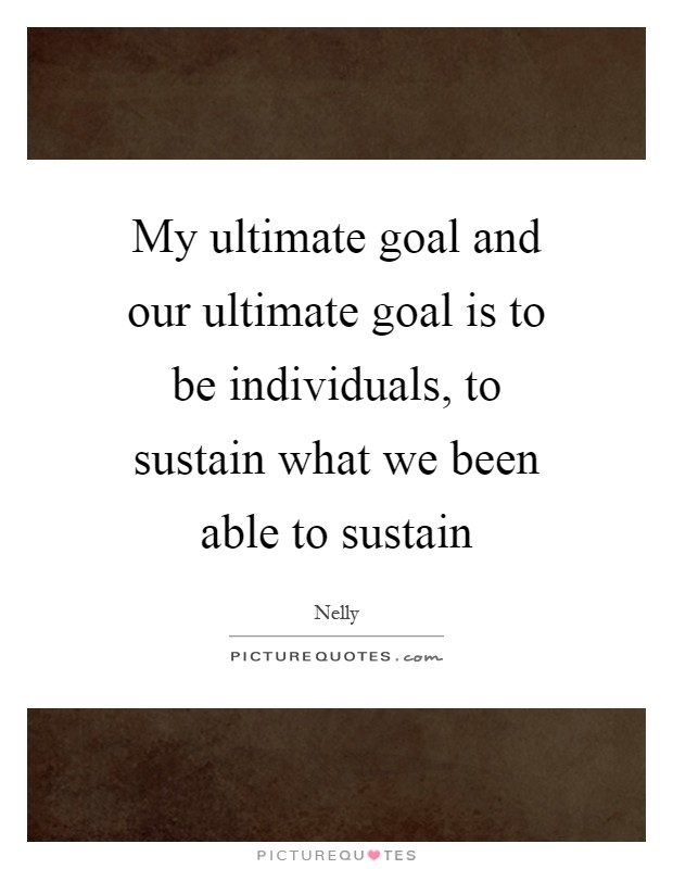 My ultimate goal and our ultimate goal is to be individuals, to sustain what we been able to sustain Picture Quote #1