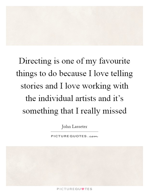 Directing is one of my favourite things to do because I love telling stories and I love working with the individual artists and it's something that I really missed Picture Quote #1