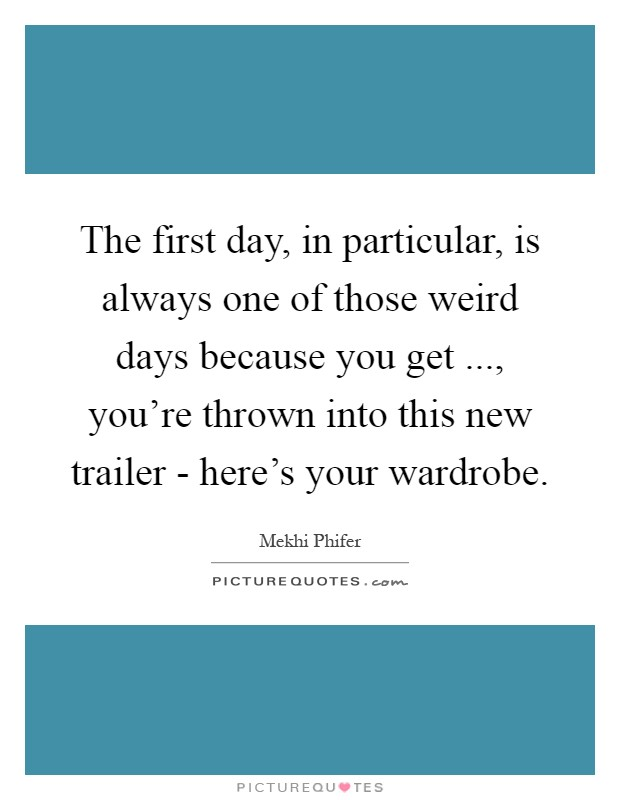 The first day, in particular, is always one of those weird days because you get ..., you're thrown into this new trailer - here's your wardrobe Picture Quote #1