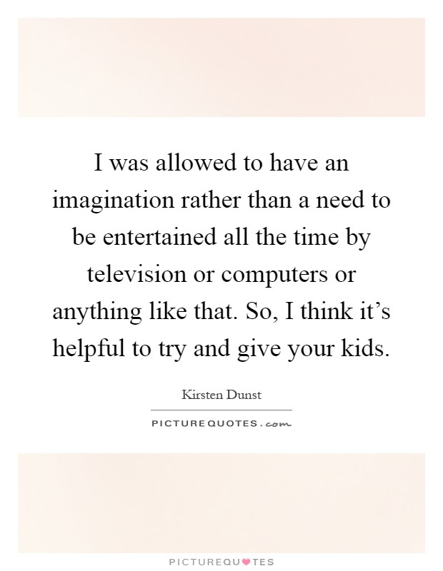I was allowed to have an imagination rather than a need to be entertained all the time by television or computers or anything like that. So, I think it's helpful to try and give your kids Picture Quote #1