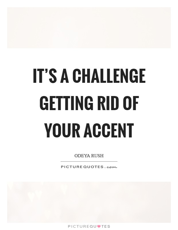 It's a challenge getting rid of your accent Picture Quote #1