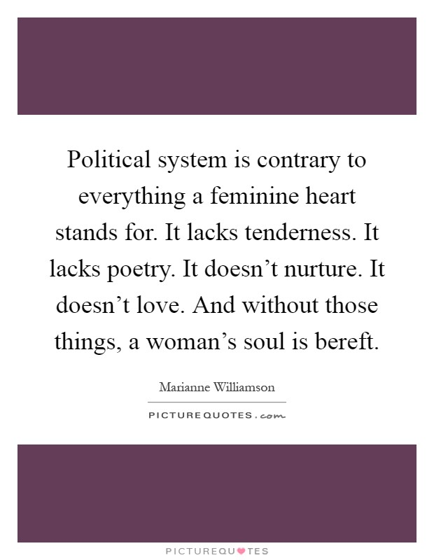 Political system is contrary to everything a feminine heart stands for. It lacks tenderness. It lacks poetry. It doesn't nurture. It doesn't love. And without those things, a woman's soul is bereft Picture Quote #1