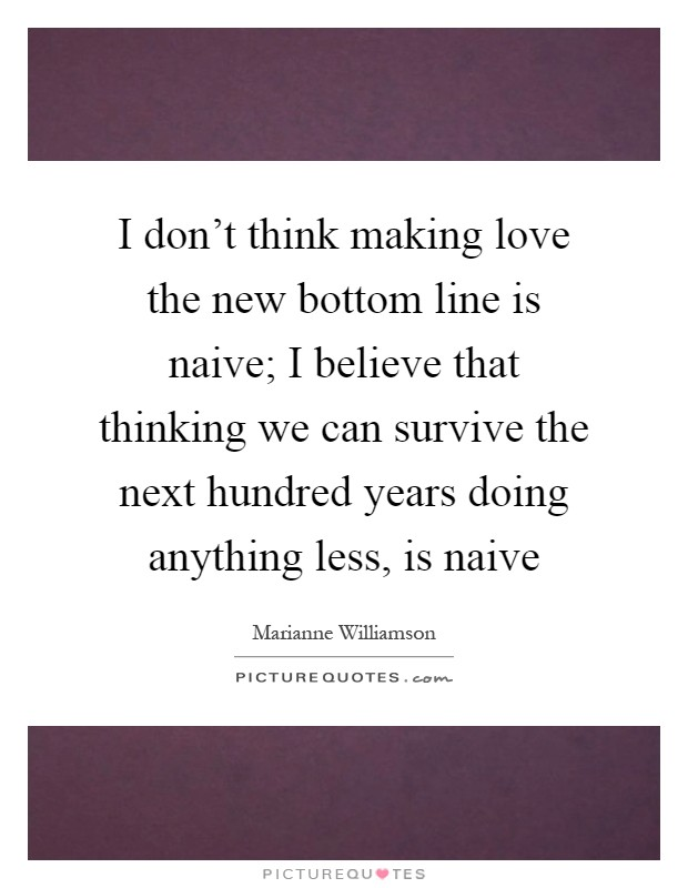 I don't think making love the new bottom line is naive; I believe that thinking we can survive the next hundred years doing anything less, is naive Picture Quote #1