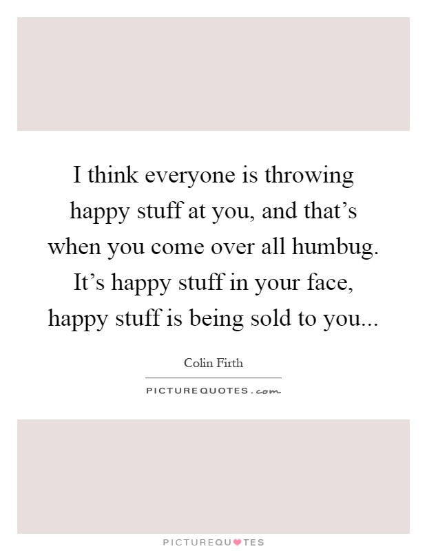 I think everyone is throwing happy stuff at you, and that's when you come over all humbug. It's happy stuff in your face, happy stuff is being sold to you Picture Quote #1