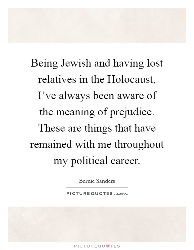 Being Jewish and having lost relatives in the Holocaust, I've always been aware of the meaning of prejudice. These are things that have remained with me throughout my political career Picture Quote #1