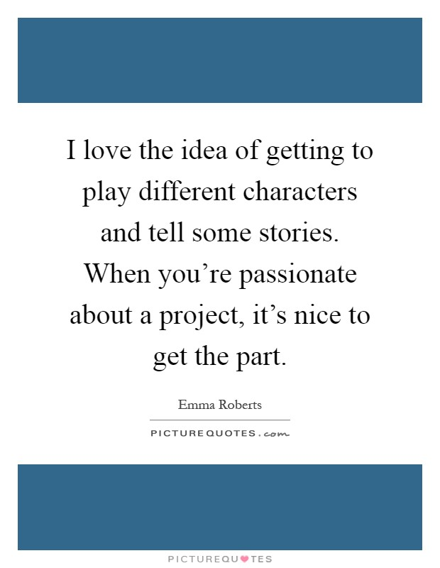 I love the idea of getting to play different characters and tell some stories. When you're passionate about a project, it's nice to get the part Picture Quote #1