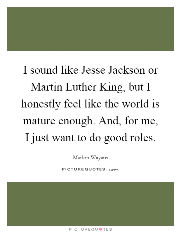 I sound like Jesse Jackson or Martin Luther King, but I honestly feel like the world is mature enough. And, for me, I just want to do good roles Picture Quote #1