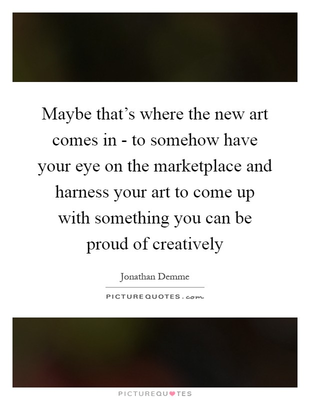 Maybe that's where the new art comes in - to somehow have your eye on the marketplace and harness your art to come up with something you can be proud of creatively Picture Quote #1