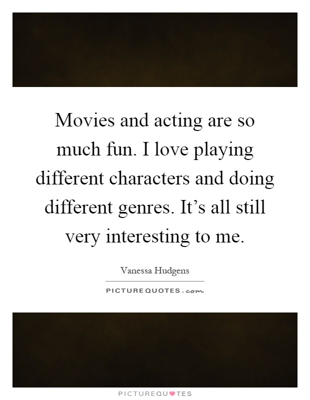 Movies and acting are so much fun. I love playing different characters and doing different genres. It's all still very interesting to me Picture Quote #1