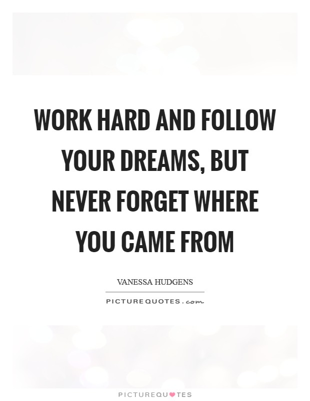 Work hard and follow your dreams, but never forget where you came from Picture Quote #1