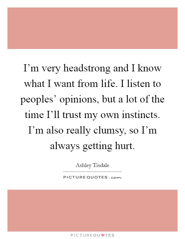 I'm very headstrong and I know what I want from life. I listen to peoples' opinions, but a lot of the time I'll trust my own instincts. I'm also really clumsy, so I'm always getting hurt Picture Quote #1