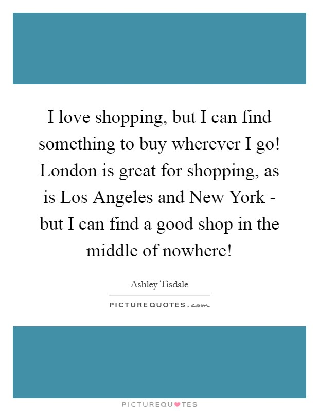 I love shopping, but I can find something to buy wherever I go! London is great for shopping, as is Los Angeles and New York - but I can find a good shop in the middle of nowhere! Picture Quote #1