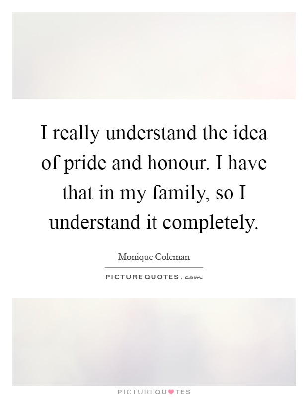 I really understand the idea of pride and honour. I have that in my family, so I understand it completely Picture Quote #1