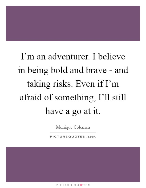 I'm an adventurer. I believe in being bold and brave - and taking risks. Even if I'm afraid of something, I'll still have a go at it Picture Quote #1