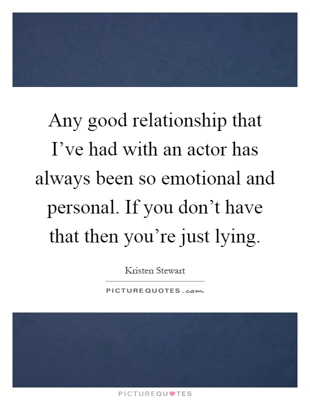 Any good relationship that I've had with an actor has always been so emotional and personal. If you don't have that then you're just lying Picture Quote #1