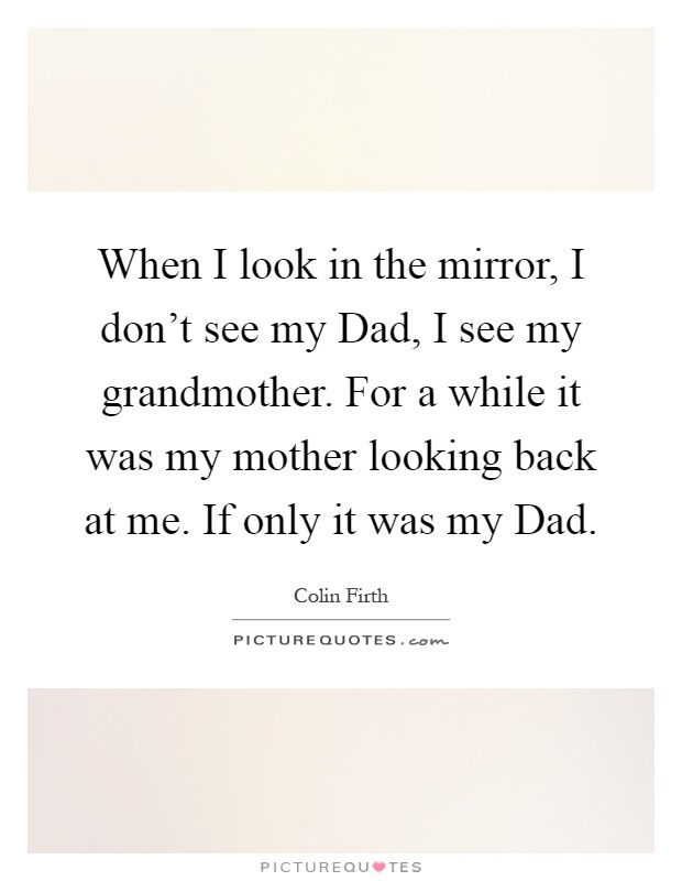 When I look in the mirror, I don't see my Dad, I see my grandmother. For a while it was my mother looking back at me. If only it was my Dad Picture Quote #1
