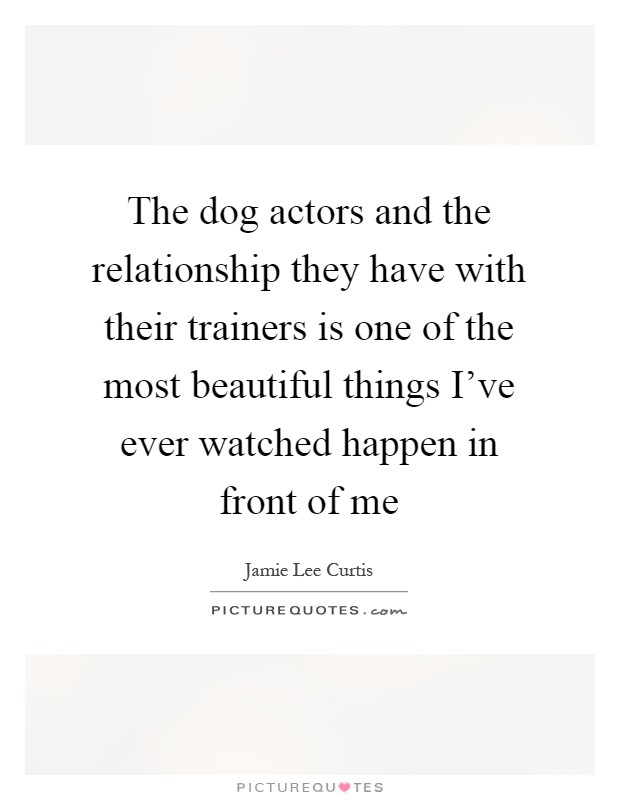 The dog actors and the relationship they have with their trainers is one of the most beautiful things I've ever watched happen in front of me Picture Quote #1