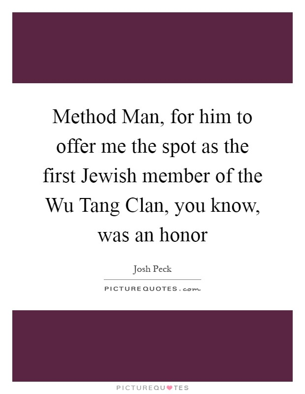 Method Man, for him to offer me the spot as the first Jewish member of the Wu Tang Clan, you know, was an honor Picture Quote #1