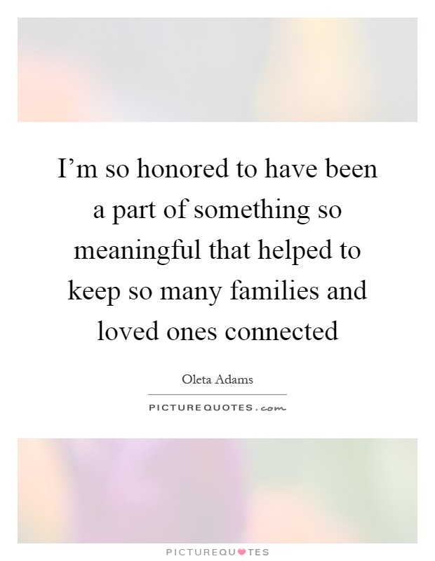 I'm so honored to have been a part of something so meaningful that helped to keep so many families and loved ones connected Picture Quote #1