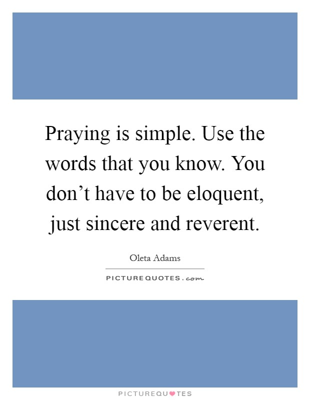 Praying is simple. Use the words that you know. You don't have to be eloquent, just sincere and reverent Picture Quote #1