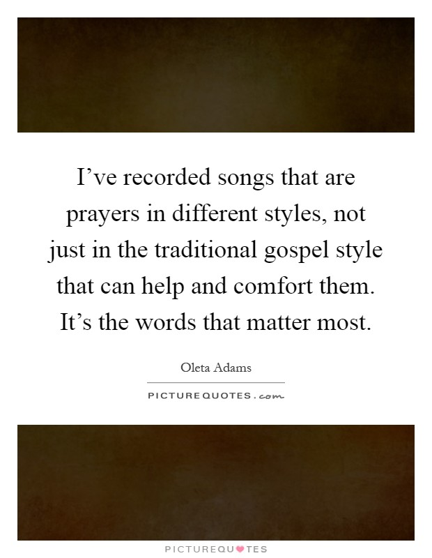 I've recorded songs that are prayers in different styles, not just in the traditional gospel style that can help and comfort them. It's the words that matter most Picture Quote #1