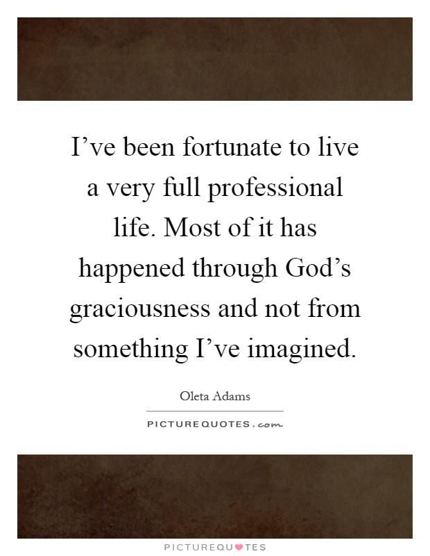 I've been fortunate to live a very full professional life. Most of it has happened through God's graciousness and not from something I've imagined Picture Quote #1