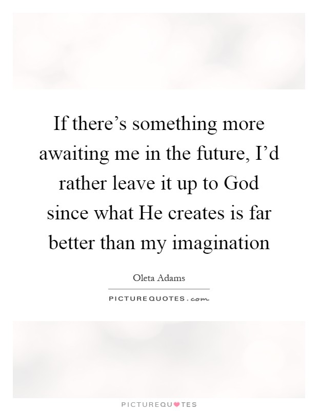 If there's something more awaiting me in the future, I'd rather leave it up to God since what He creates is far better than my imagination Picture Quote #1