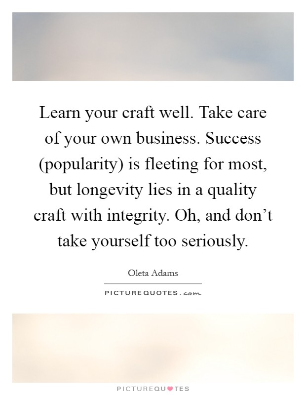 Learn your craft well. Take care of your own business. Success (popularity) is fleeting for most, but longevity lies in a quality craft with integrity. Oh, and don't take yourself too seriously Picture Quote #1