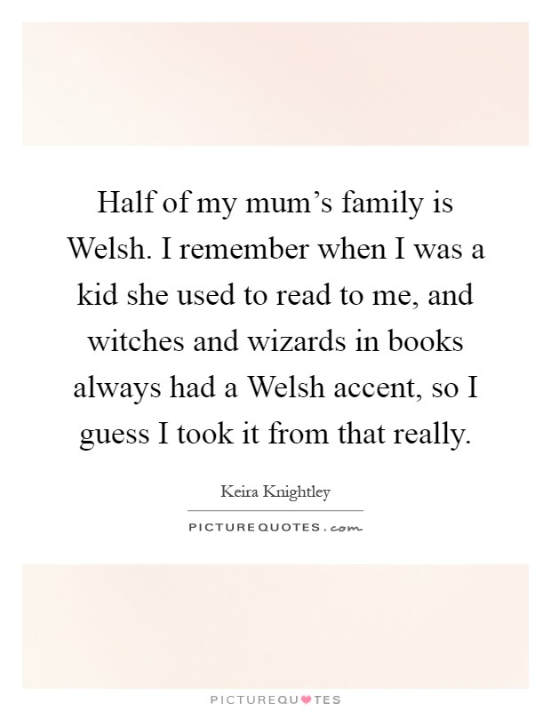 Half of my mum's family is Welsh. I remember when I was a kid she used to read to me, and witches and wizards in books always had a Welsh accent, so I guess I took it from that really Picture Quote #1