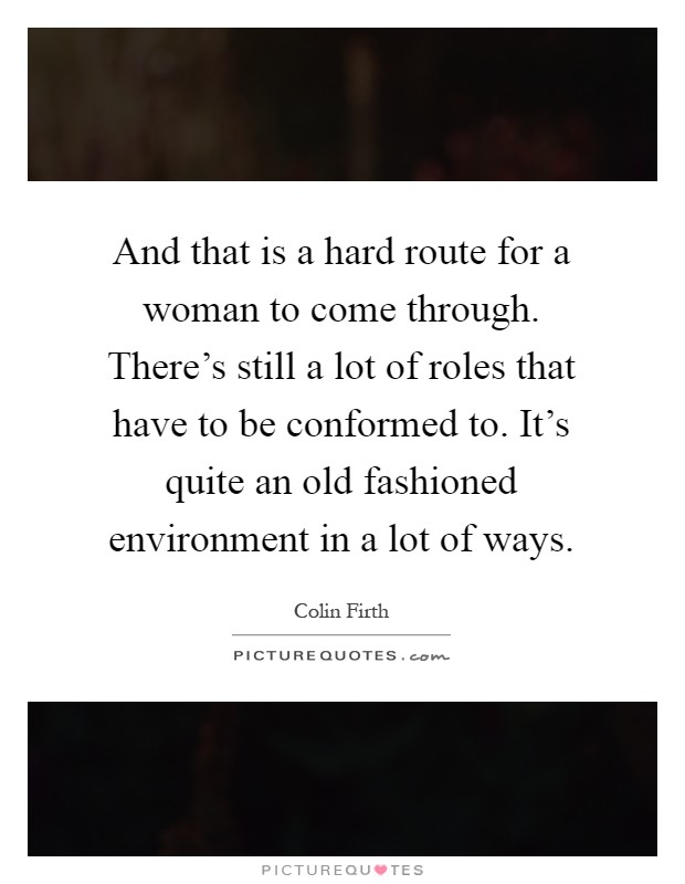 And that is a hard route for a woman to come through. There's still a lot of roles that have to be conformed to. It's quite an old fashioned environment in a lot of ways Picture Quote #1
