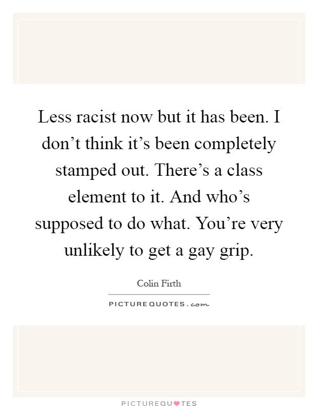 Less racist now but it has been. I don't think it's been completely stamped out. There's a class element to it. And who's supposed to do what. You're very unlikely to get a gay grip Picture Quote #1