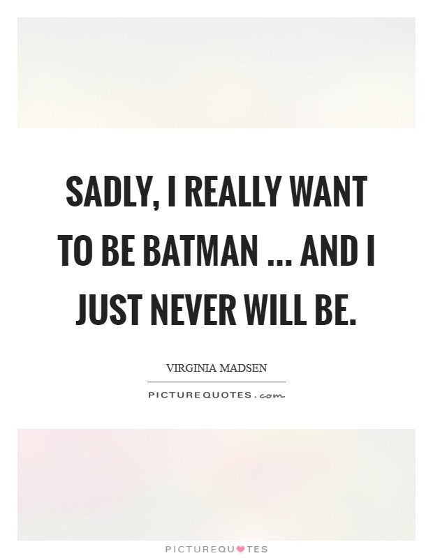 Sadly, I really want to be Batman ... and I just never will be Picture Quote #1