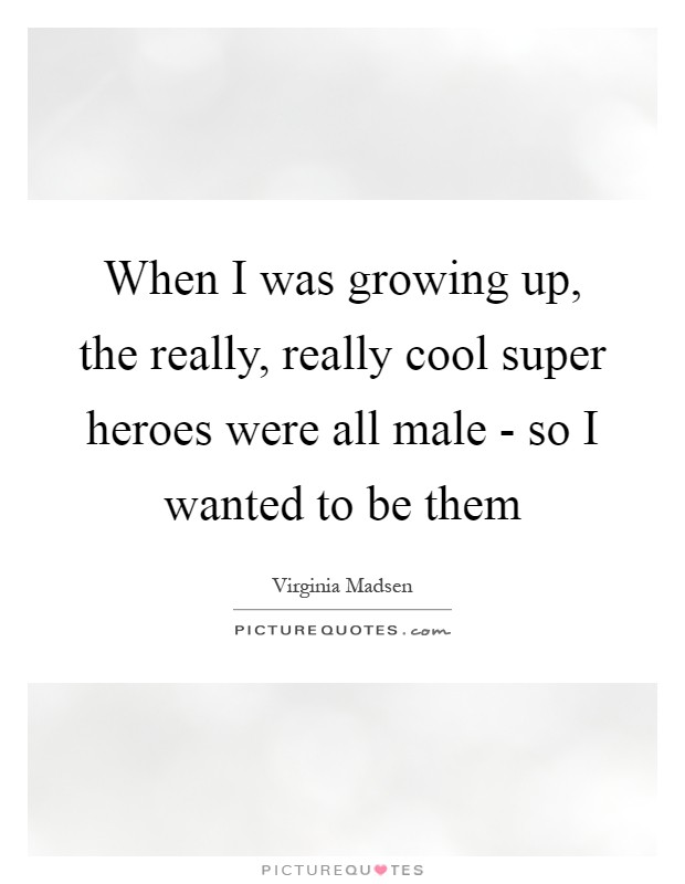 When I was growing up, the really, really cool super heroes were all male - so I wanted to be them Picture Quote #1