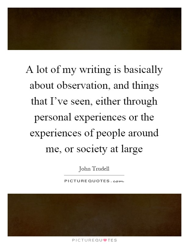 A lot of my writing is basically about observation, and things that I've seen, either through personal experiences or the experiences of people around me, or society at large Picture Quote #1
