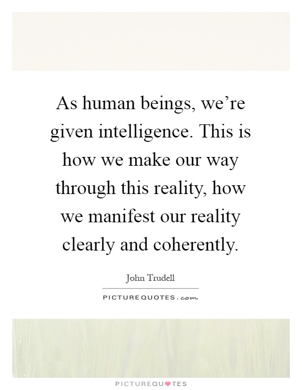 As human beings, we're given intelligence. This is how we make our way through this reality, how we manifest our reality clearly and coherently Picture Quote #1