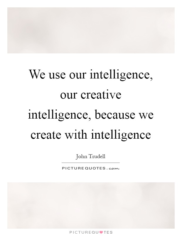 We use our intelligence, our creative intelligence, because we create with intelligence Picture Quote #1