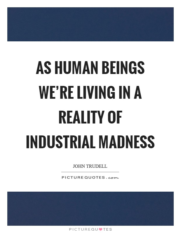 As human beings we're living in a reality of industrial madness Picture Quote #1