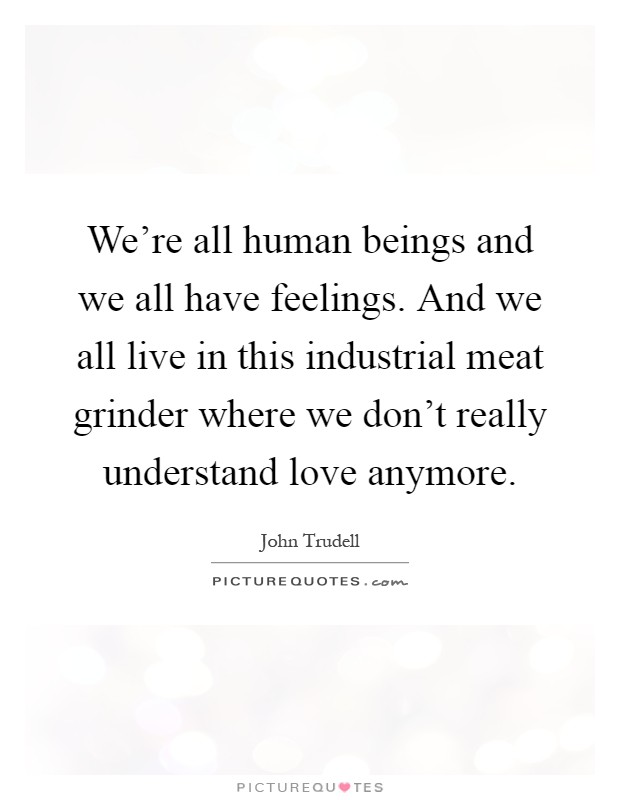 We're all human beings and we all have feelings. And we all live in this industrial meat grinder where we don't really understand love anymore Picture Quote #1