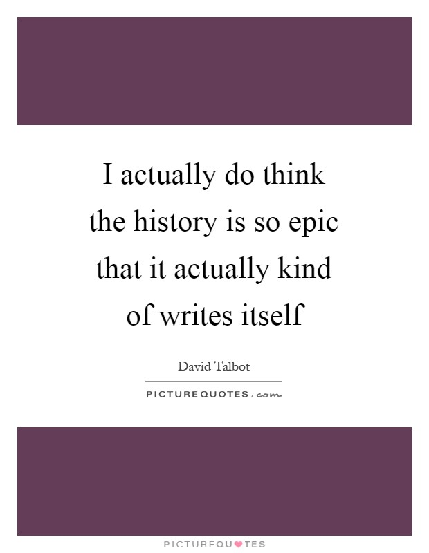 I actually do think the history is so epic that it actually kind of writes itself Picture Quote #1