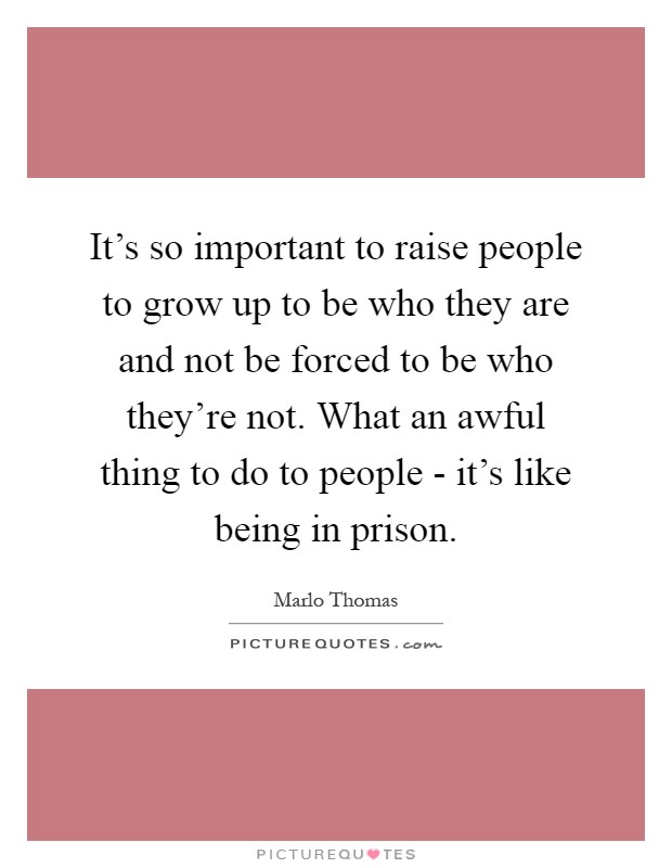 It's so important to raise people to grow up to be who they are and not be forced to be who they're not. What an awful thing to do to people - it's like being in prison Picture Quote #1