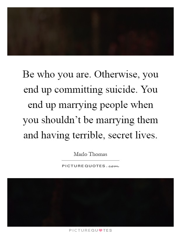 Be who you are. Otherwise, you end up committing suicide. You end up marrying people when you shouldn't be marrying them and having terrible, secret lives Picture Quote #1